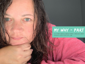My Why – A 3-part series on why I walked away from a cash for life job